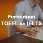5 Perbedaan Penting Tes TOEFL dan IELTS, Ambil Yang Mana?